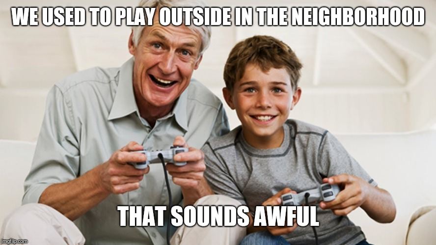 WE USED TO PLAY OUTSIDE IN THE NEIGHBORHOOD THAT SOUNDS AWFUL | image tagged in grandpa gamer | made w/ Imgflip meme maker