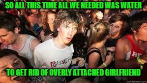 Suddenly realized | SO ALL THIS TIME ALL WE NEEDED WAS WATER TO GET RID OF OVERLY ATTACHED GIRLFRIEND | image tagged in suddenly realized | made w/ Imgflip meme maker