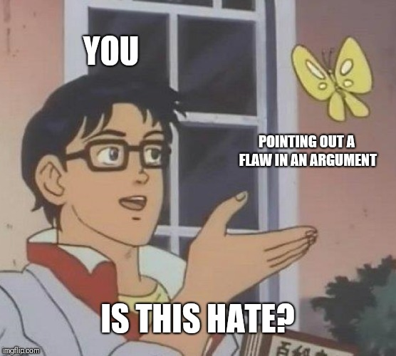 Is This A Pigeon Meme | YOU POINTING OUT A FLAW IN AN ARGUMENT IS THIS HATE? | image tagged in memes,is this a pigeon | made w/ Imgflip meme maker