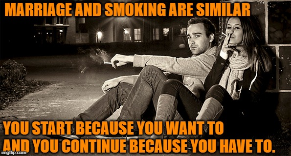 Marriage & Smoking | MARRIAGE AND SMOKING ARE SIMILAR YOU START BECAUSE YOU WANT TO AND YOU CONTINUE BECAUSE YOU HAVE TO. | image tagged in tobacco,cigarettes,party,repitious,marriage | made w/ Imgflip meme maker