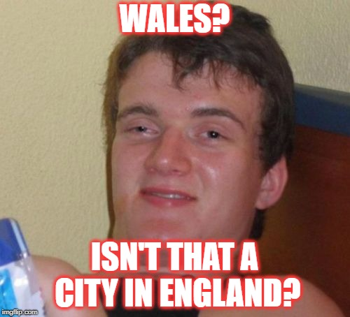 10 Guy Meme | WALES? ISN'T THAT A CITY IN ENGLAND? | image tagged in memes,10 guy | made w/ Imgflip meme maker