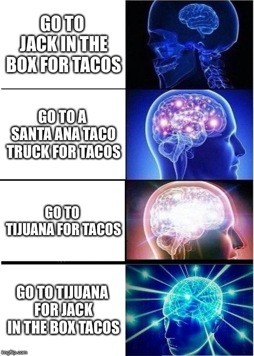 Expanding Brain Meme | GO TO JACK IN THE BOX FOR TACOS GO TO A SANTA ANA TACO TRUCK FOR TACOS GO TO TIJUANA FOR TACOS GO TO TIJUANA FOR JACK IN THE BOX TACOS | image tagged in memes,expanding brain | made w/ Imgflip meme maker