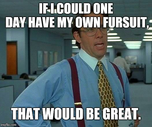 That Would Be Great Meme | IF I COULD ONE DAY HAVE MY OWN FURSUIT, THAT WOULD BE GREAT. | image tagged in memes,that would be great | made w/ Imgflip meme maker