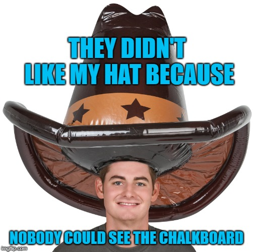 THEY DIDN'T LIKE MY HAT BECAUSE NOBODY COULD SEE THE CHALKBOARD | made w/ Imgflip meme maker