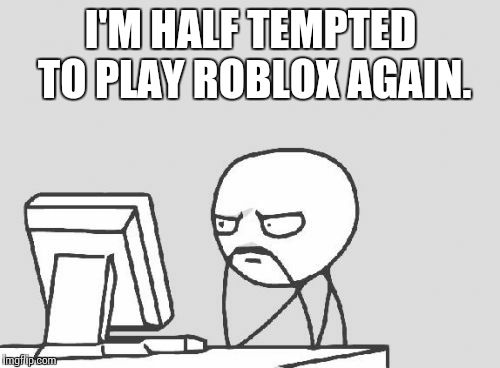 Computer Guy Meme | I'M HALF TEMPTED TO PLAY ROBLOX AGAIN. | image tagged in memes,computer guy | made w/ Imgflip meme maker