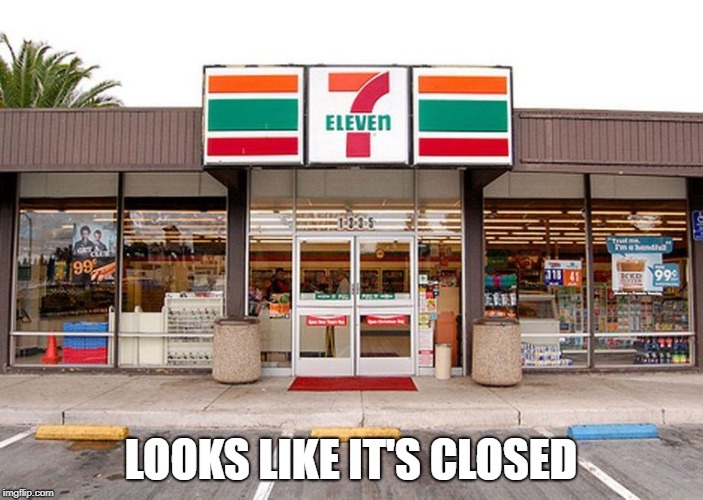7 Eleven store #1 | LOOKS LIKE IT'S CLOSED | image tagged in 7 eleven store 1 | made w/ Imgflip meme maker