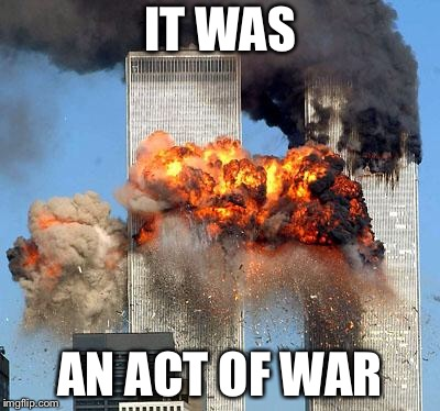 We got sucker punched 9/11/2001 | IT WAS AN ACT OF WAR | image tagged in 9/11,war,blindsided,memes,remember | made w/ Imgflip meme maker