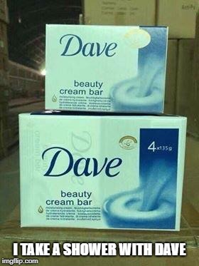 i think i should stop with rip off memes...nah  | I TAKE A SHOWER WITH DAVE | image tagged in memes,dave,ssby | made w/ Imgflip meme maker
