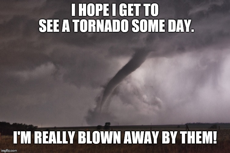 Tornado Meme | I HOPE I GET TO SEE A TORNADO SOME DAY. I'M REALLY BLOWN AWAY BY THEM! | image tagged in tornado,twister,funny memes | made w/ Imgflip meme maker
