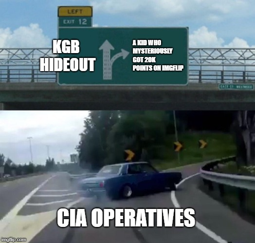 Left Exit 12 Off Ramp Meme | KGB HIDEOUT A KID WHO MYSTERIOUSLY GOT 20K POINTS ON IMGFLIP CIA OPERATIVES | image tagged in memes,left exit 12 off ramp | made w/ Imgflip meme maker