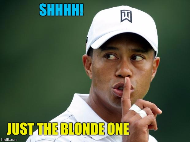 Tiger Woods | SHHHH! JUST THE BLONDE ONE | image tagged in tiger woods | made w/ Imgflip meme maker