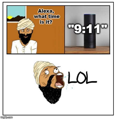 "Bad Taste 9/11 Joke (because there's no other kind) |  Alexa, what time is it? ""9:11"" 