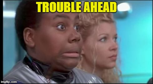 That Face You Make When You Know You're in Trouble | TROUBLE AHEAD | image tagged in that face you make when you know you're in trouble | made w/ Imgflip meme maker