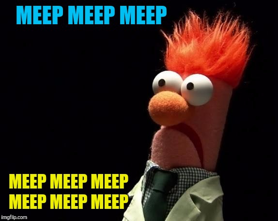 muppets | MEEP MEEP MEEP MEEP MEEP MEEP MEEP MEEP MEEP | image tagged in muppets | made w/ Imgflip meme maker