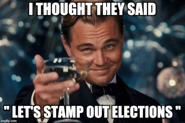 "Leonardo Dicaprio Cheers Meme | I THOUGHT THEY SAID "" LET'S STAMP OUT ELECTIONS "" 