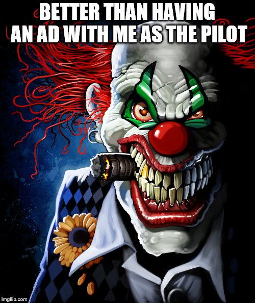 Evil clown | BETTER THAN HAVING AN AD WITH ME AS THE PILOT | image tagged in evil clown | made w/ Imgflip meme maker