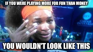 That escalated quickly. | IF YOU WERE PLAYING MORE FOR FUN THAN MONEY YOU WOULDN'T LOOK LIKE THIS | image tagged in tennis,crying,memes,funny | made w/ Imgflip meme maker