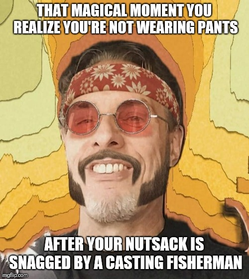 THAT MAGICAL MOMENT YOU REALIZE YOU'RE NOT WEARING PANTS AFTER YOUR NUTSACK IS SNAGGED BY A CASTING FISHERMAN | image tagged in dooboe pops | made w/ Imgflip meme maker
