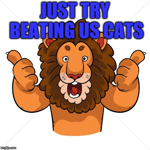 approval lion | JUST TRY BEATING US CATS | image tagged in approval lion | made w/ Imgflip meme maker