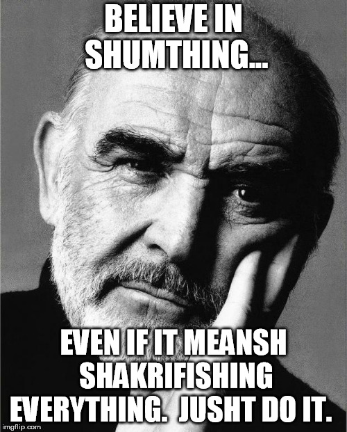 Sean Connery | BELIEVE IN SHUMTHING... EVEN IF IT MEANSH SHAKRIFISHING EVERYTHING.  JUSHT DO IT. | image tagged in sean connery | made w/ Imgflip meme maker