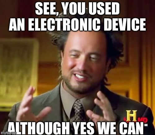 Ancient Aliens Meme | SEE, YOU USED AN ELECTRONIC DEVICE ALTHOUGH YES WE CAN | image tagged in memes,ancient aliens | made w/ Imgflip meme maker