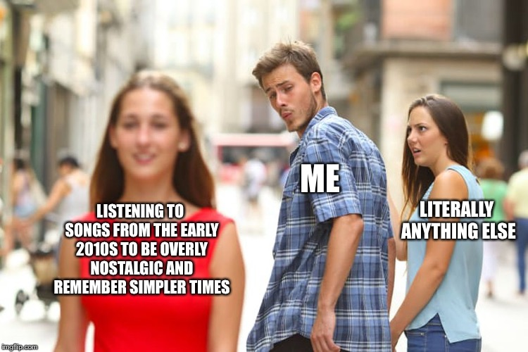 Airplanes, I Like It, The Kids From Yesterday, Time Bomb, Just a Dream, etc. I've been way too nostalgic lately. | LISTENING TO SONGS FROM THE EARLY 2010S TO BE OVERLY NOSTALGIC AND REMEMBER SIMPLER TIMES ME LITERALLY ANYTHING ELSE | image tagged in memes,distracted boyfriend,2010s,early 2010s,music | made w/ Imgflip meme maker