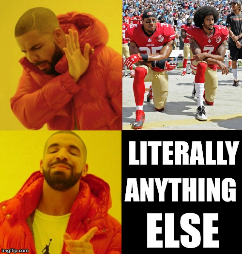 ELSE LITERALLY ANYTHING | image tagged in nfl boycott,colin kaepernick oppressed,nike,god bless america,support our troops | made w/ Imgflip meme maker