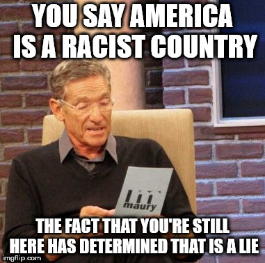 Maury Lie Detector Meme | YOU SAY AMERICA IS A RACIST COUNTRY THE FACT THAT YOU'RE STILL HERE HAS DETERMINED THAT IS A LIE | image tagged in memes,maury lie detector | made w/ Imgflip meme maker