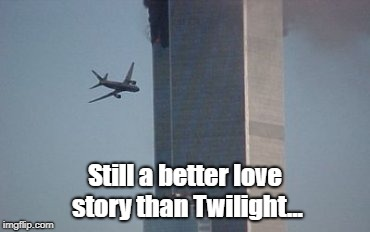 Still a better love story than Twilight... | image tagged in meme,love story,twighlight,still a better love story than twilight,9/11,dank memes melt my steel beam | made w/ Imgflip meme maker