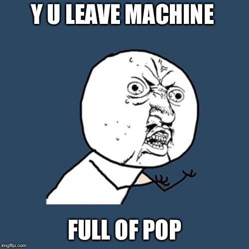 Y U No Meme | Y U LEAVE MACHINE FULL OF POP | image tagged in memes,y u no | made w/ Imgflip meme maker