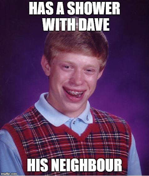 Bad Luck Brian Meme | HAS A SHOWER WITH DAVE HIS NEIGHBOUR | image tagged in memes,bad luck brian | made w/ Imgflip meme maker