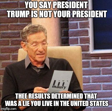 Maury Lie Detector Meme | YOU SAY PRESIDENT TRUMP IS NOT YOUR PRESIDENT THEE RESULTS DETERMINED THAT WAS A LIE YOU LIVE IN THE UNITED STATES | image tagged in memes,maury lie detector | made w/ Imgflip meme maker