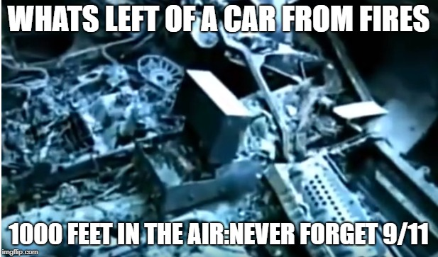 WHATS LEFT OF A CAR FROM FIRES 1000 FEET IN THE AIR:NEVER FORGET 9/11 | image tagged in 9/11 truth movement | made w/ Imgflip meme maker