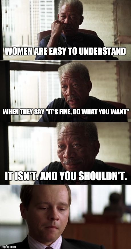 "Women are easy to understand |  WOMEN ARE EASY TO UNDERSTAND; WHEN THEY SAY ""IT'S FINE, DO WHAT YOU WANT""; IT ISN'T. AND YOU SHOULDN'T. 