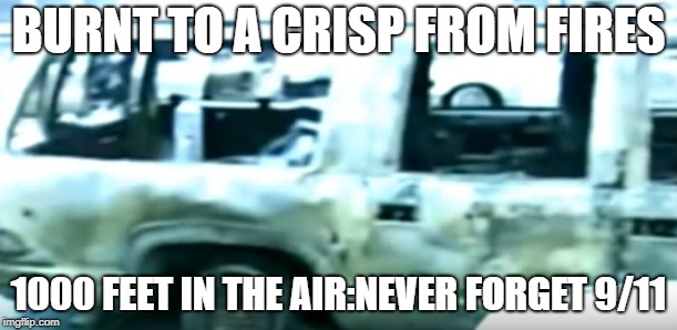 BURNT TO A CRISP FROM FIRES 1000 FEET IN THE AIR:NEVER FORGET 9/11 | image tagged in 9/11 truth movement | made w/ Imgflip meme maker
