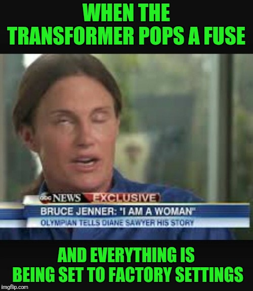 Technical Difficulties  |  WHEN THE TRANSFORMER POPS A FUSE; AND EVERYTHING IS BEING SET TO FACTORY SETTINGS | image tagged in caitlyn jenner,factory,settings,gender identity,derpy | made w/ Imgflip meme maker