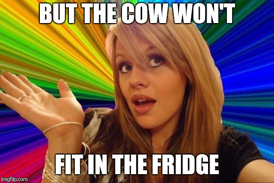 Dumb Blonde Meme | BUT THE COW WON'T FIT IN THE FRIDGE | image tagged in memes,dumb blonde | made w/ Imgflip meme maker