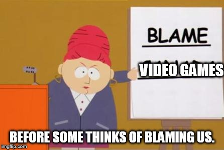 blame canada | VIDEO GAMES BEFORE SOME THINKS OF BLAMING US. | image tagged in blame canada | made w/ Imgflip meme maker