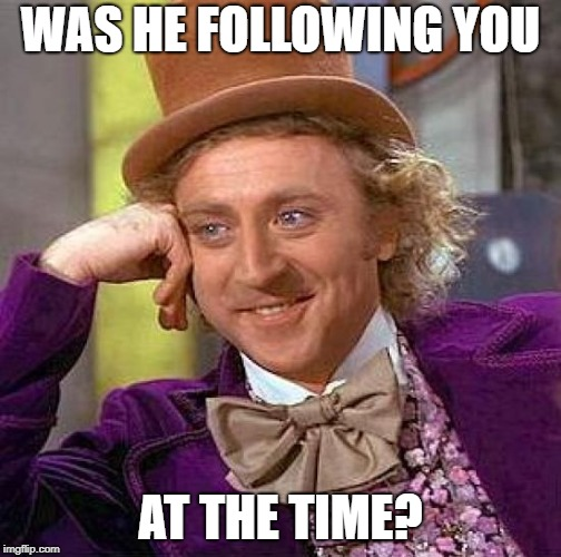 Creepy Condescending Wonka Meme | WAS HE FOLLOWING YOU AT THE TIME? | image tagged in memes,creepy condescending wonka | made w/ Imgflip meme maker