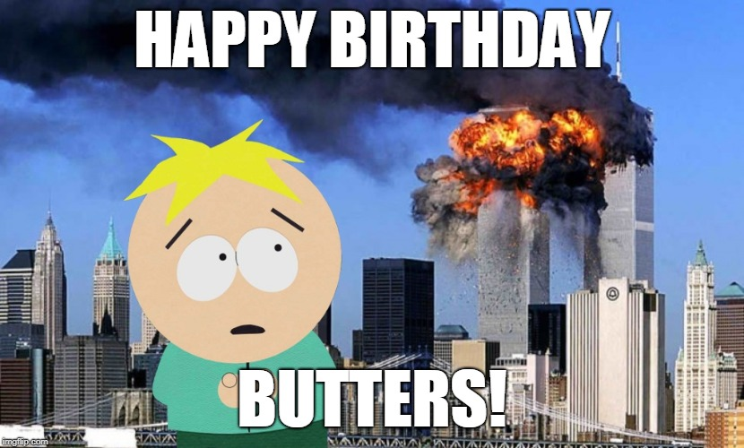 9-11 Never Forget | HAPPY BIRTHDAY BUTTERS! | image tagged in 911,9-11,meme,south park,butters,happy birthday | made w/ Imgflip meme maker