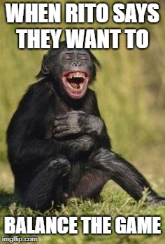 Laughing monkey | WHEN RITO SAYS THEY WANT TO BALANCE THE GAME | image tagged in laughing monkey | made w/ Imgflip meme maker