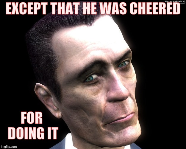 Half-Life's G-Man, from the Creepy Gallery of VagabondSoufflé  | EXCEPT THAT HE WAS CHEERED FOR DOING IT | image tagged in half-life's g-man from the creepy gallery of vagabondsoufflé  | made w/ Imgflip meme maker