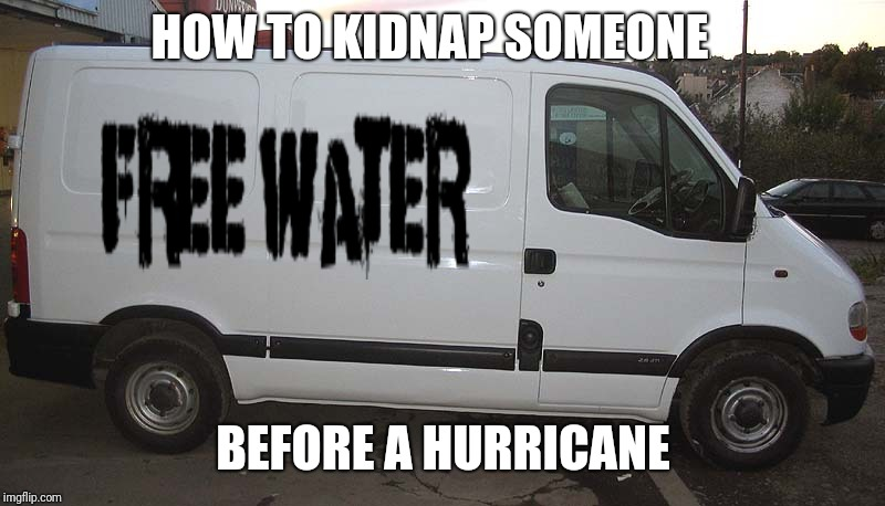 Blank White Van | HOW TO KIDNAP SOMEONE BEFORE A HURRICANE | image tagged in blank white van | made w/ Imgflip meme maker