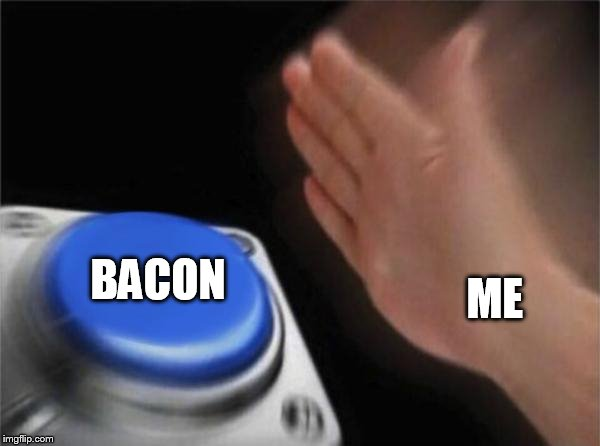 Blank Nut Button Meme | ME BACON | image tagged in memes,blank nut button | made w/ Imgflip meme maker