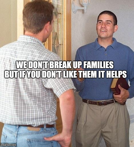 Jehovah's Witness | WE DON'T BREAK UP FAMILIES BUT IF YOU DON'T LIKE THEM IT HELPS | image tagged in jehovah's witness | made w/ Imgflip meme maker