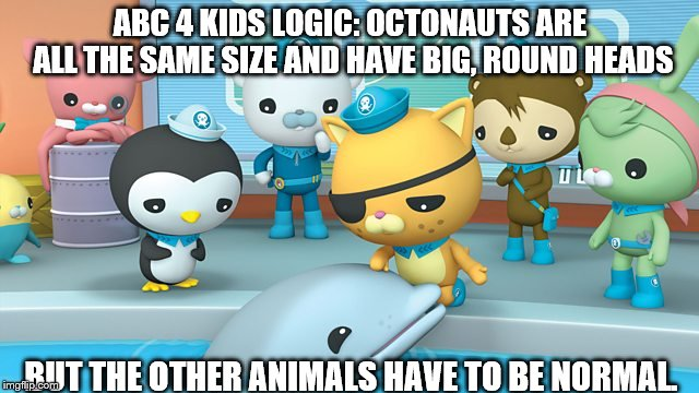 ABC 4 Kids Logic | ABC 4 KIDS LOGIC: OCTONAUTS ARE ALL THE SAME SIZE AND HAVE BIG, ROUND HEADS BUT THE OTHER ANIMALS HAVE TO BE NORMAL. | image tagged in abc for kids,octonauts,logic,cartoon logic | made w/ Imgflip meme maker