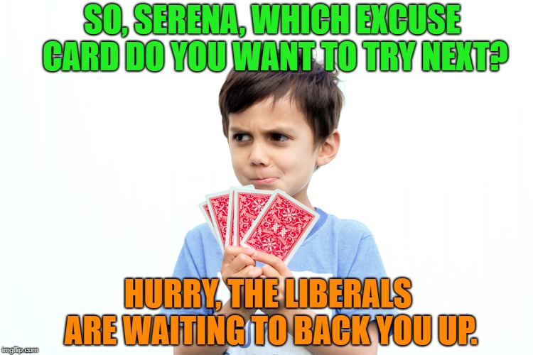 SO, SERENA, WHICH EXCUSE CARD DO YOU WANT TO TRY NEXT? HURRY, THE LIBERALS ARE WAITING TO BACK YOU UP. | made w/ Imgflip meme maker