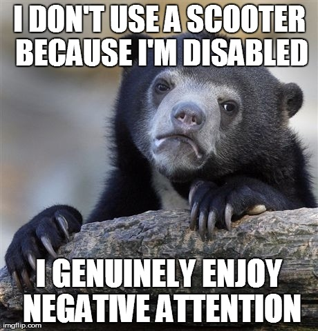 Confession Bear Meme | I DON'T USE A SCOOTER BECAUSE I'M DISABLED I GENUINELY ENJOY NEGATIVE ATTENTION | image tagged in memes,confession bear,AdviceAnimals | made w/ Imgflip meme maker