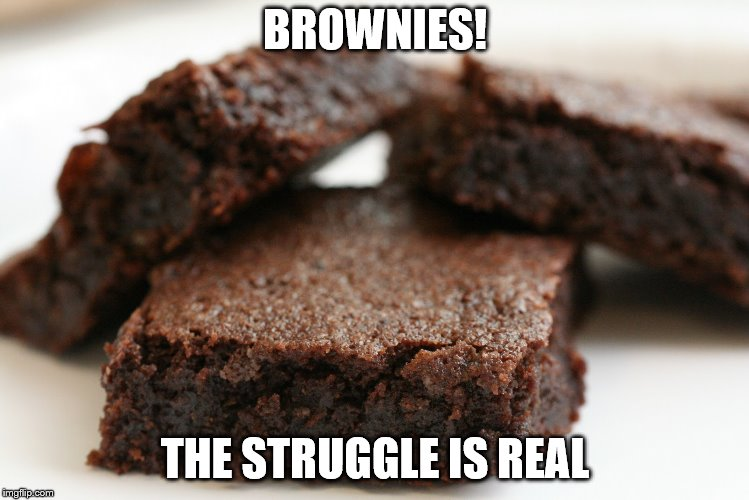 brownie | BROWNIES! THE STRUGGLE IS REAL | image tagged in brownie | made w/ Imgflip meme maker