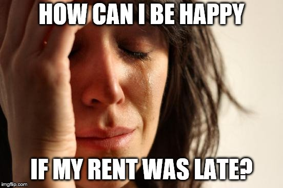 First World Problems Meme | HOW CAN I BE HAPPY IF MY RENT WAS LATE? | image tagged in memes,first world problems | made w/ Imgflip meme maker